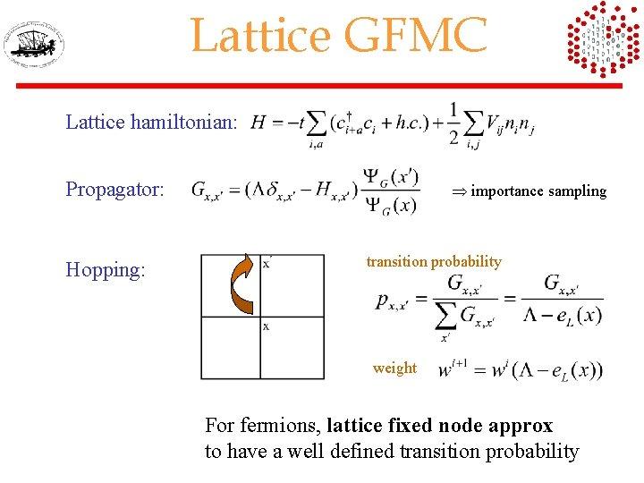 Lattice GFMC Lattice hamiltonian: Propagator: Hopping: importance sampling transition probability weight For fermions, lattice