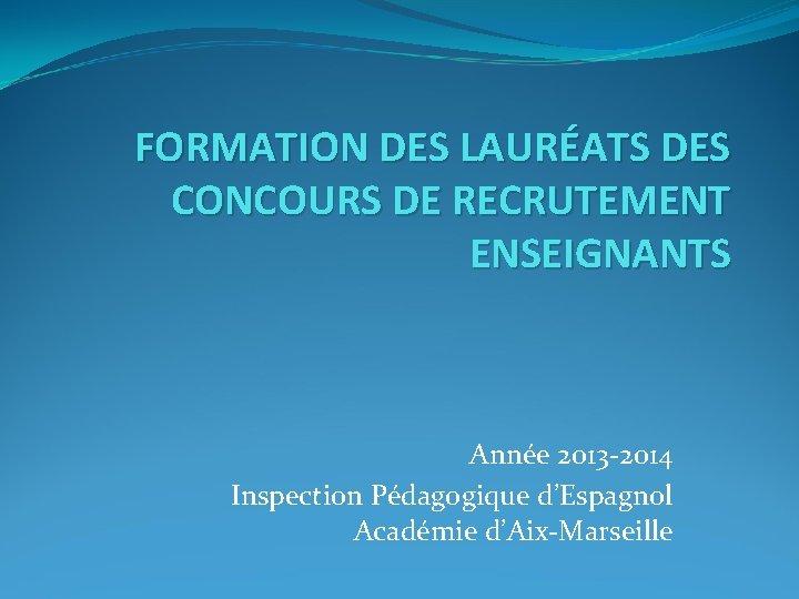 FORMATION DES LAURÉATS DES CONCOURS DE RECRUTEMENT ENSEIGNANTS Année 2013 -2014 Inspection Pédagogique d'Espagnol