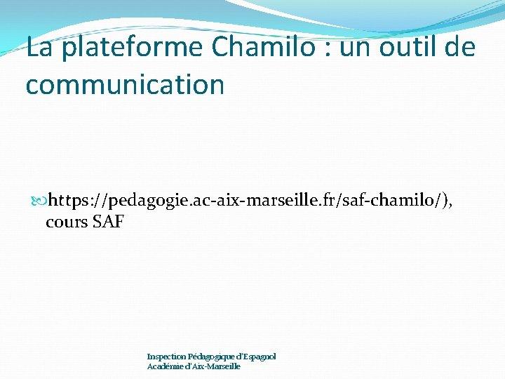 La plateforme Chamilo : un outil de communication https: //pedagogie. ac-aix-marseille. fr/saf-chamilo/), cours SAF