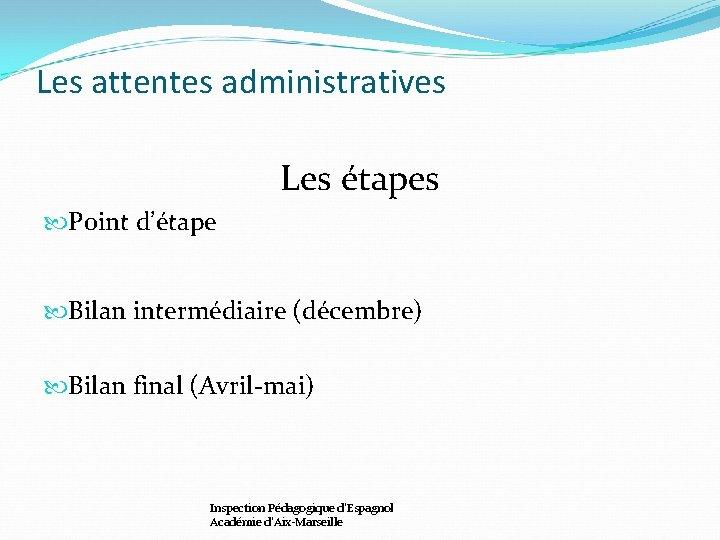 Les attentes administratives Les étapes Point d'étape Bilan intermédiaire (décembre) Bilan final (Avril-mai) Inspection
