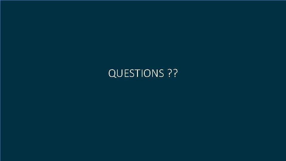 QUESTIONS ? ?