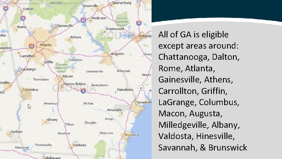 All of GA is eligible except areas around: Chattanooga, Dalton, Rome, Atlanta, Gainesville, Athens,