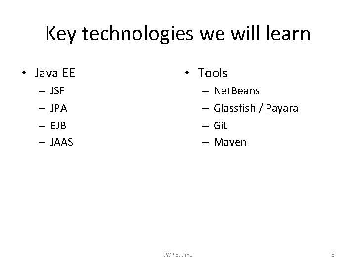 Key technologies we will learn • Java EE – – • Tools JSF JPA