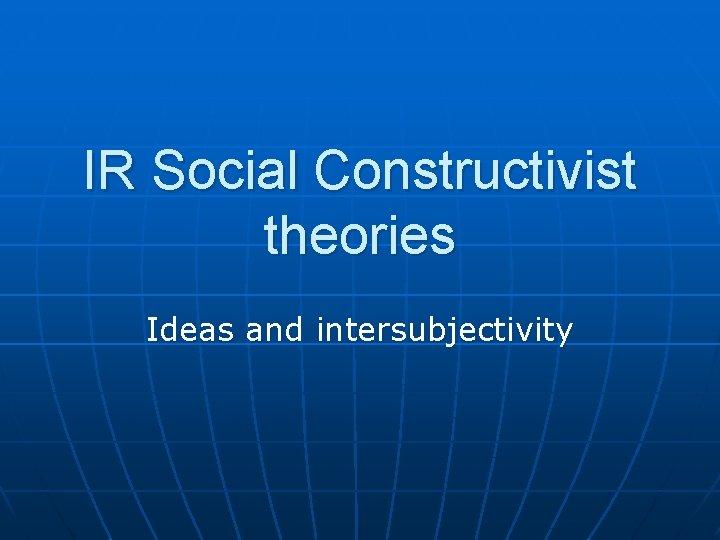 IR Social Constructivist theories Ideas and intersubjectivity