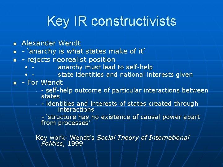 Key IR constructivists n n n Alexander Wendt - 'anarchy is what states make