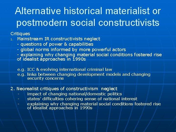 Alternative historical materialist or postmodern social constructivists Critiques 1. Mainstream IR constructivists neglect -