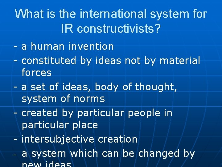 What is the international system for IR constructivists? - a human invention - constituted