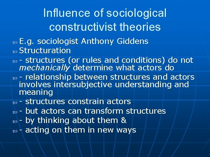 Influence of sociological constructivist theories E. g. sociologist Anthony Giddens Structuration - structures (or