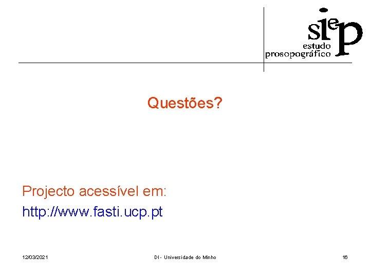 Questões? Projecto acessível em: http: //www. fasti. ucp. pt 12/03/2021 DI - Universidade do