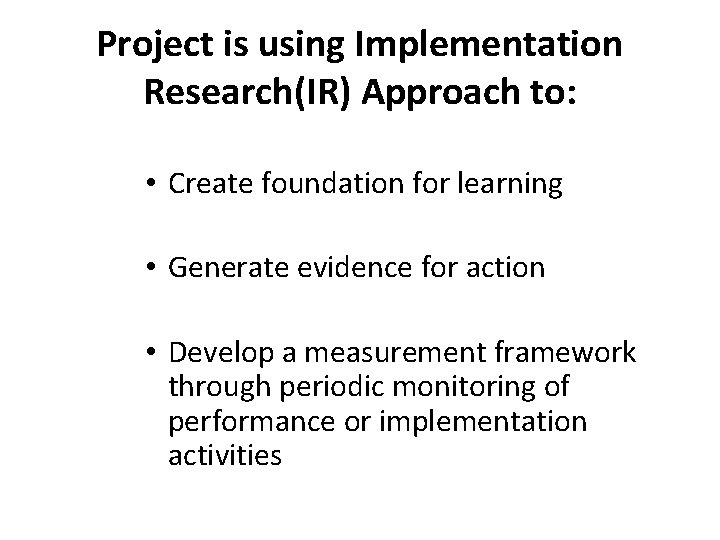 Project is using Implementation Research(IR) Approach to: • Create foundation for learning • Generate
