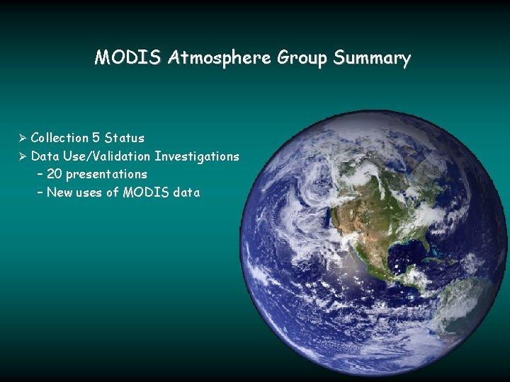 MODIS Atmosphere Group Summary Ø Collection 5 Status Ø Data Use/Validation Investigations – 20