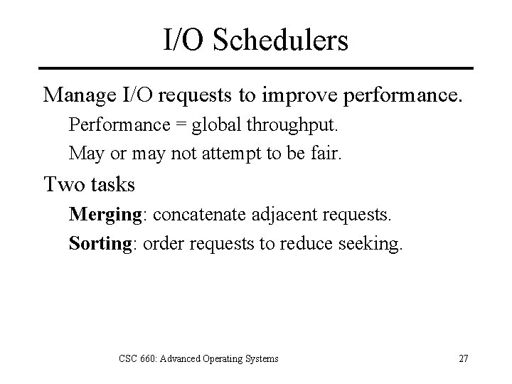 I/O Schedulers Manage I/O requests to improve performance. Performance = global throughput. May or
