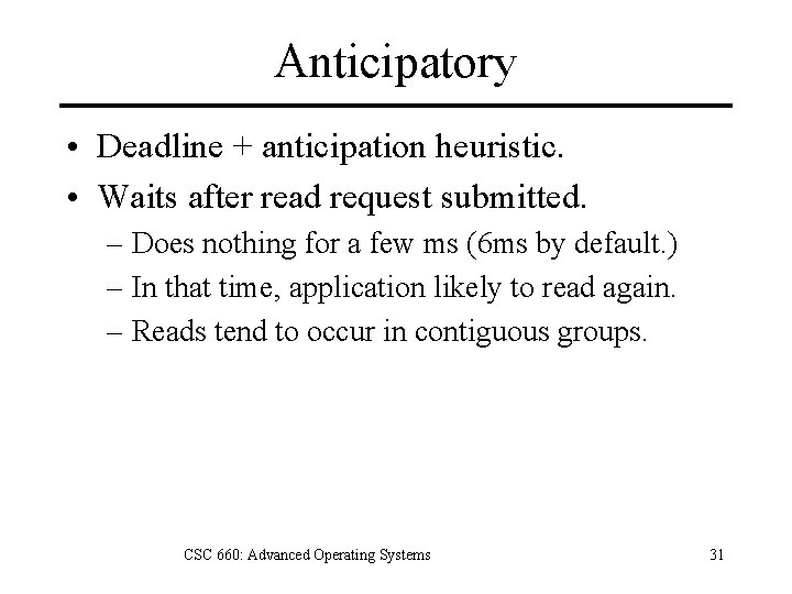 Anticipatory • Deadline + anticipation heuristic. • Waits after read request submitted. – Does