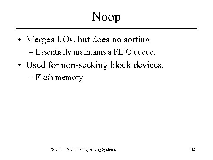 Noop • Merges I/Os, but does no sorting. – Essentially maintains a FIFO queue.