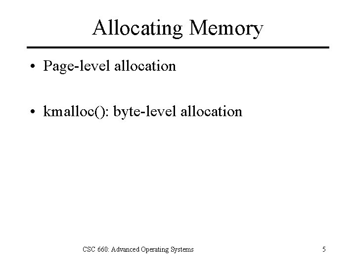 Allocating Memory • Page-level allocation • kmalloc(): byte-level allocation CSC 660: Advanced Operating Systems