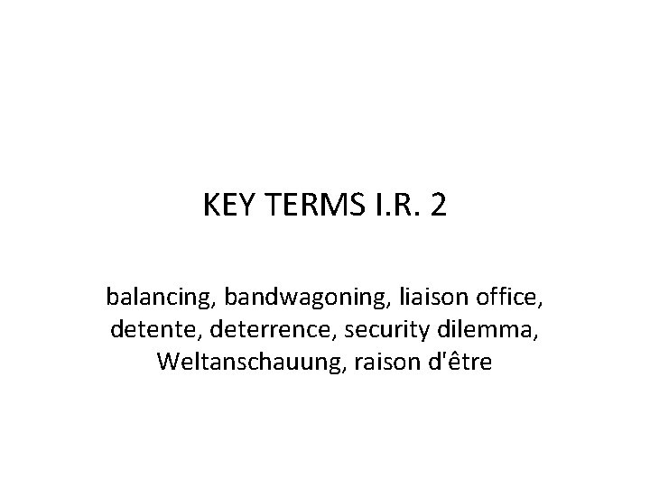 KEY TERMS I. R. 2 balancing, bandwagoning, liaison office, detente, deterrence, security dilemma, Weltanschauung,
