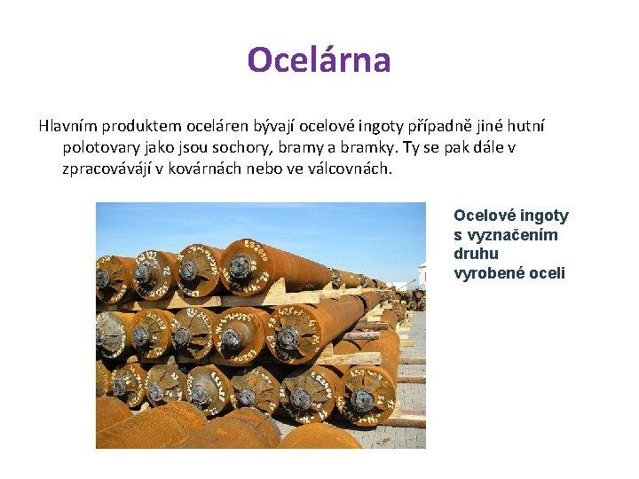 Ocelárna Hlavním produktem oceláren bývají ocelové ingoty případně jiné hutní polotovary jako jsou sochory,