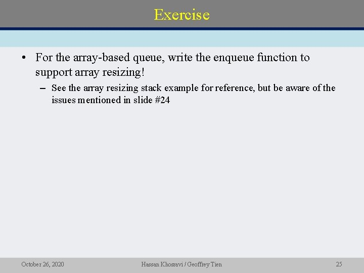 Exercise • For the array-based queue, write the enqueue function to support array resizing!