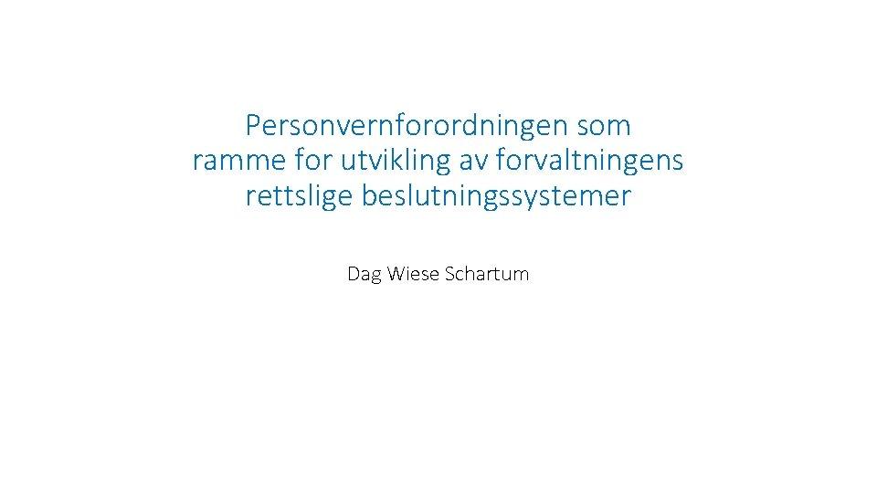 Personvernforordningen som ramme for utvikling av forvaltningens rettslige beslutningssystemer Dag Wiese Schartum