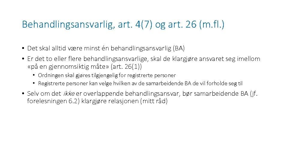 Behandlingsansvarlig, art. 4(7) og art. 26 (m. fl. ) • Det skal alltid være