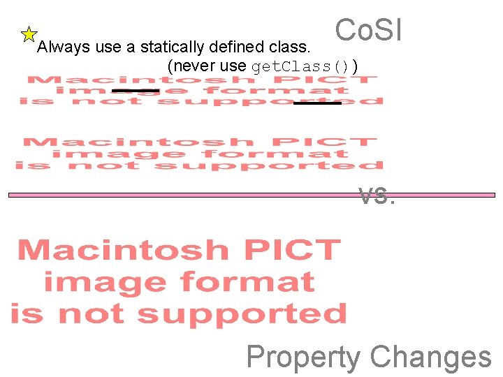 Co. SI Always use a statically defined class. (never use get. Class()) vs. Property