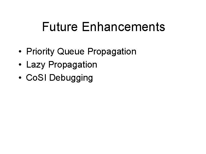 Future Enhancements • Priority Queue Propagation • Lazy Propagation • Co. SI Debugging