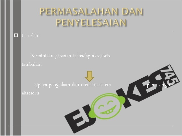 Lain-lain Permintaan pesanan terhadap aksesoris tambahan Upaya pengadaan dan mencari sistem aksesoris pemasangan