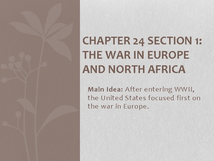 CHAPTER 24 SECTION 1: THE WAR IN EUROPE AND NORTH AFRICA Main Idea: After