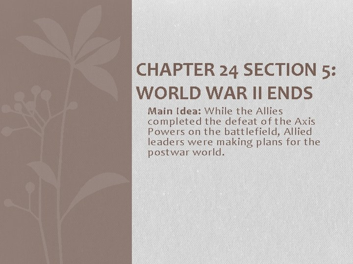CHAPTER 24 SECTION 5: WORLD WAR II ENDS Main Idea: While the Allies completed
