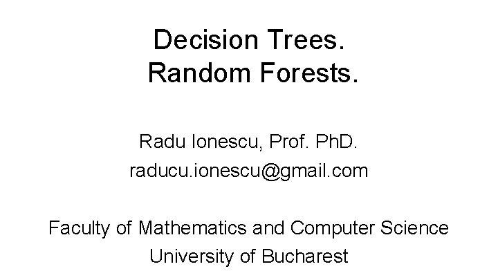 Decision Trees. Random Forests. Radu Ionescu, Prof. Ph. D. raducu. ionescu@gmail. com Faculty of