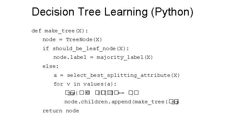 Decision Tree Learning (Python) def make_tree(X): node = Tree. Node(X) if should_be_leaf_node(X): node. label