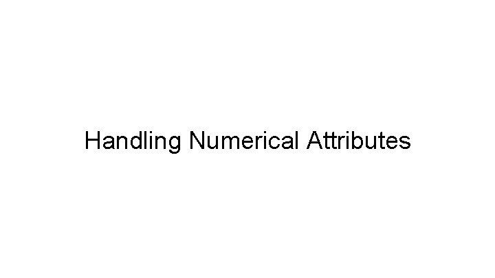 Handling Numerical Attributes