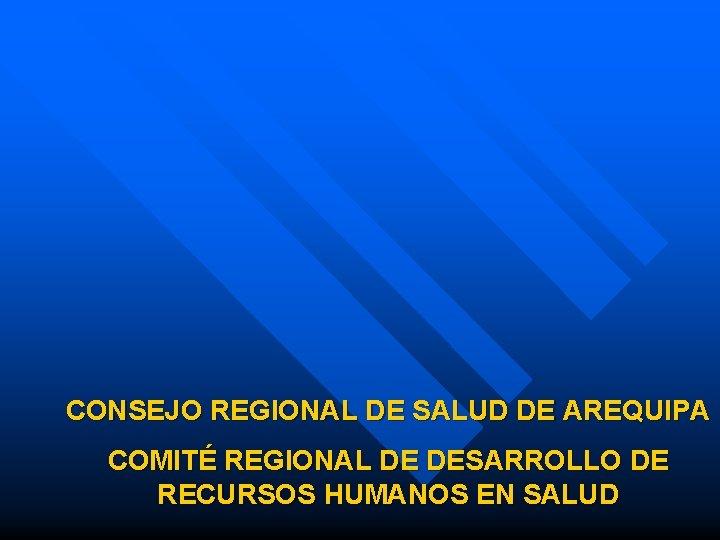 CONSEJO REGIONAL DE SALUD DE AREQUIPA COMITÉ REGIONAL DE DESARROLLO DE RECURSOS HUMANOS EN