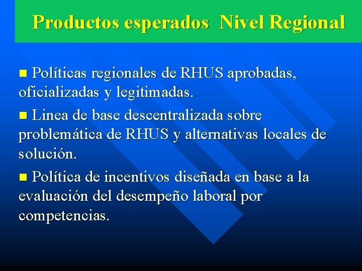 Productos esperados Nivel Regional n Políticas regionales de RHUS aprobadas, oficializadas y legitimadas. n