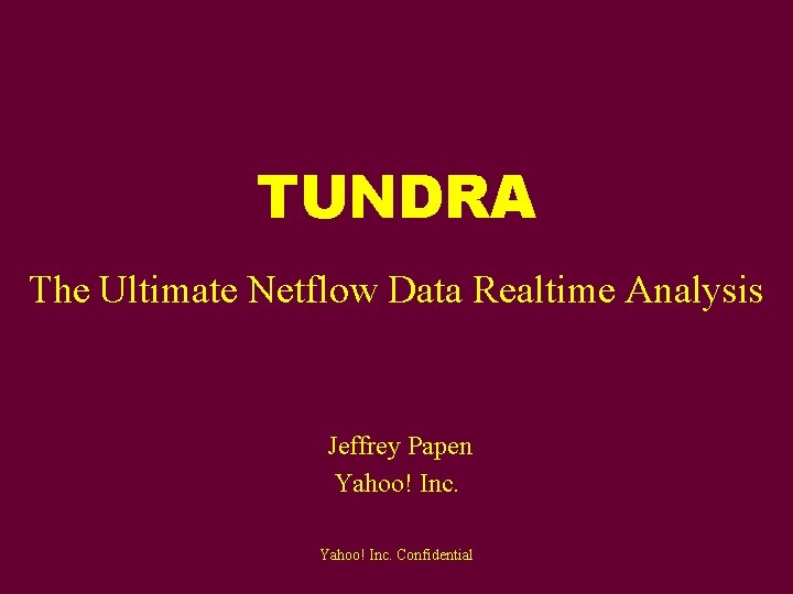 TUNDRA The Ultimate Netflow Data Realtime Analysis Jeffrey Papen Yahoo! Inc. Confidential
