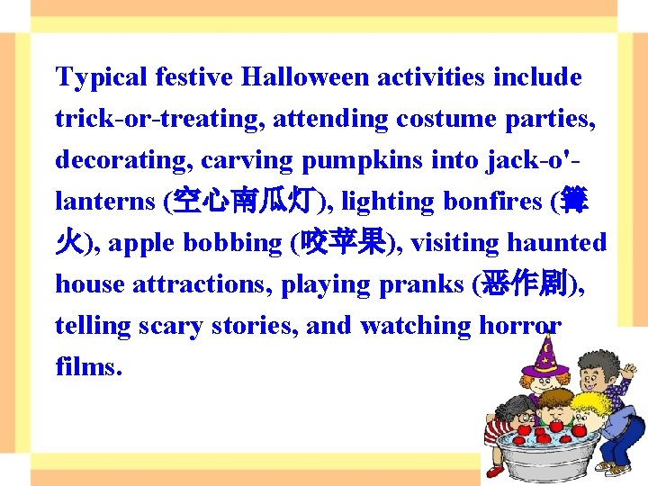 Typical festive Halloween activities include trick-or-treating, attending costume parties, decorating, carving pumpkins into jack-o'lanterns