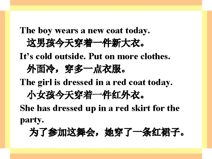 The boy wears a new coat today. 这男孩今天穿着一件新大衣。 It's cold outside. Put on more