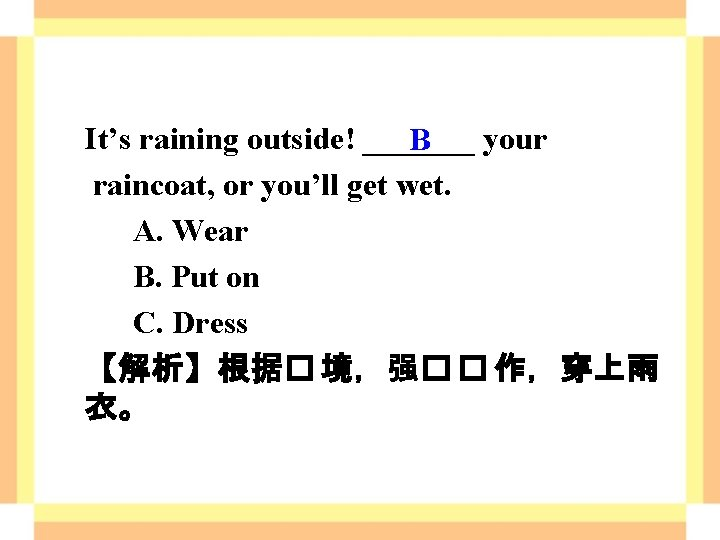 It's raining outside! _______ your B raincoat, or you'll get wet. A. Wear B.