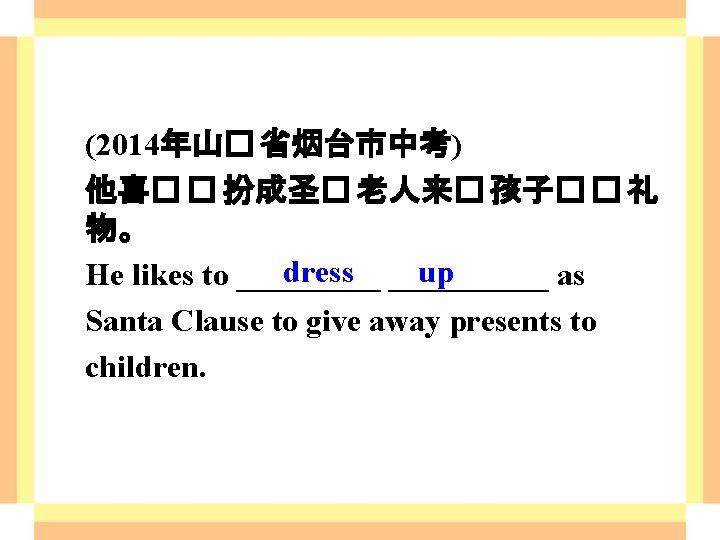 (2014年山� 省烟台市中考) 他喜� � 扮成圣� 老人来� 孩子� � 礼 物。 dress up He likes