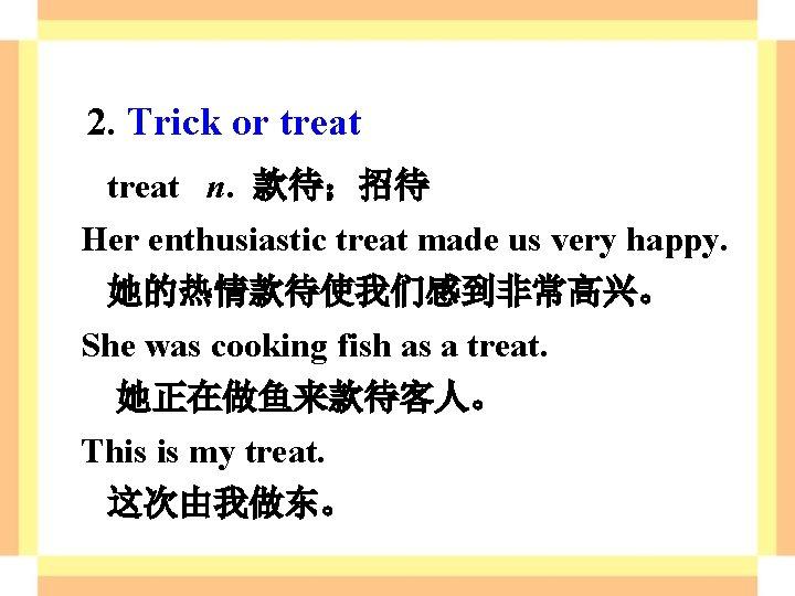 2. Trick or treat n. 款待;招待 Her enthusiastic treat made us very happy. 她的热情款待使我们感到非常高兴。