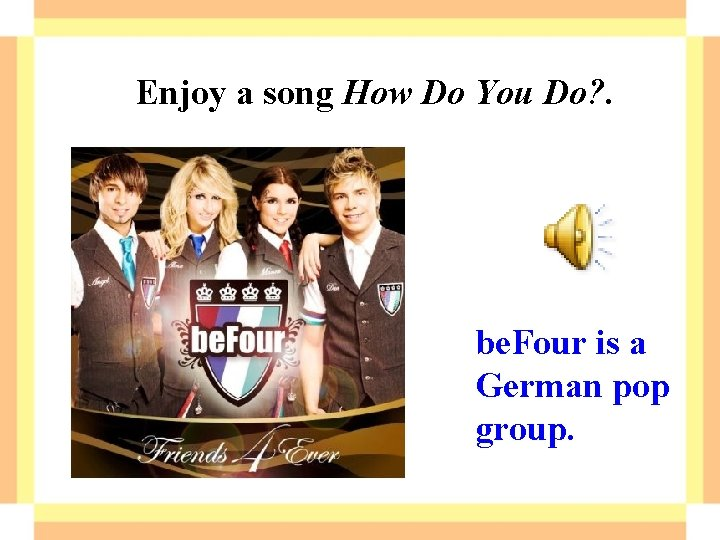 Enjoy a song How Do You Do? . be. Four is a German pop
