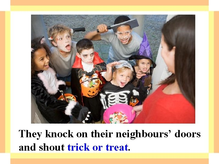 They knock on their neighbours' doors and shout trick or treat.