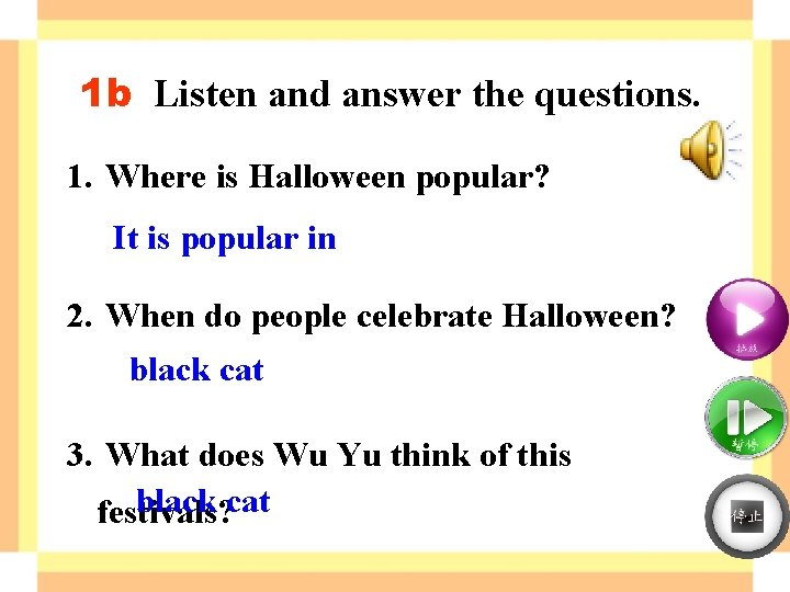 1 b Listen and answer the questions. 1. Where is Halloween popular? It is