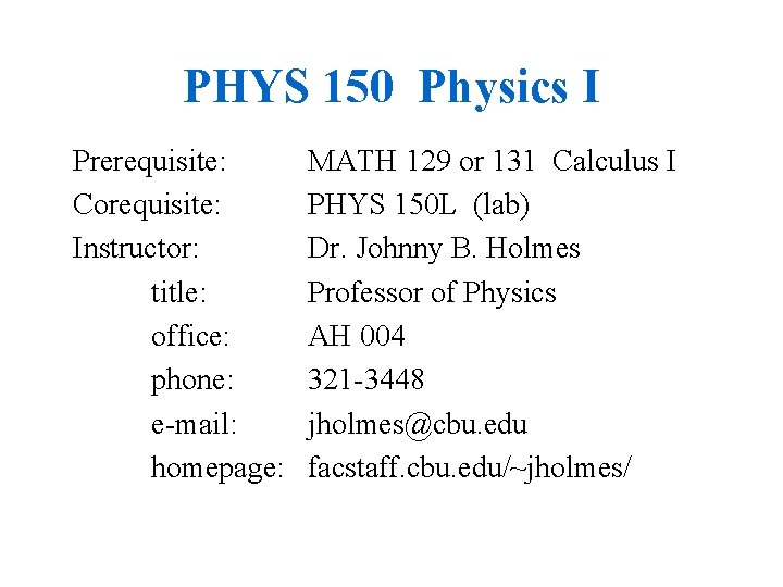 PHYS 150 Physics I Prerequisite: Corequisite: Instructor: title: office: phone: e-mail: homepage: MATH 129