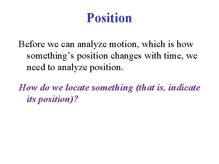 Position Before we can analyze motion, which is how something's position changes with time,