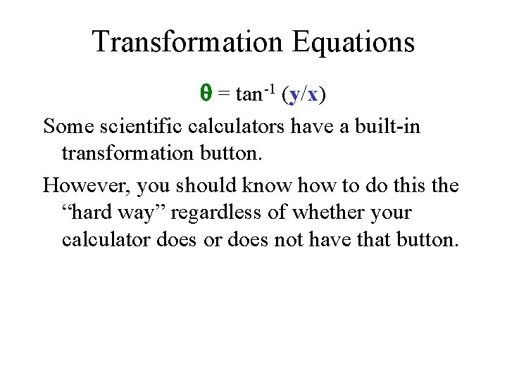 Transformation Equations = tan-1 (y/x) Some scientific calculators have a built-in transformation button. However,