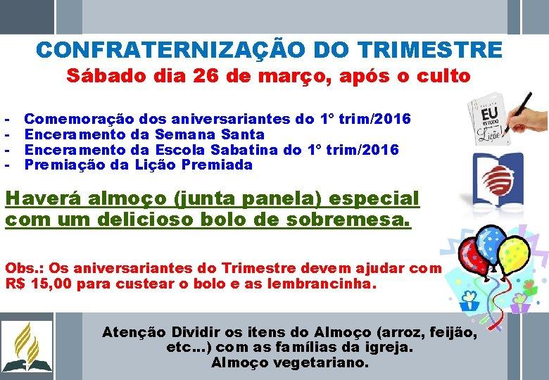 CONFRATERNIZAÇÃO DO TRIMESTRE Sábado dia 26 de março, após o culto - Comemoração dos