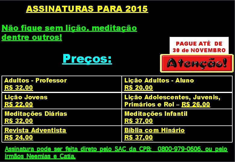 ASSINATURAS PARA 2015 Não fique sem lição, meditação dentre outros! Preços: PAGUE ATÉ DE
