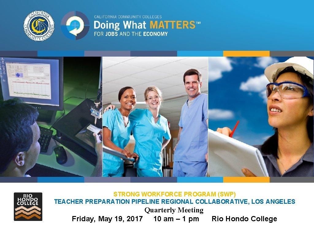 STRONG WORKFORCE PROGRAM (SWP) TEACHER PREPARATION PIPELINE REGIONAL COLLABORATIVE, LOS ANGELES Quarterly Meeting Friday,