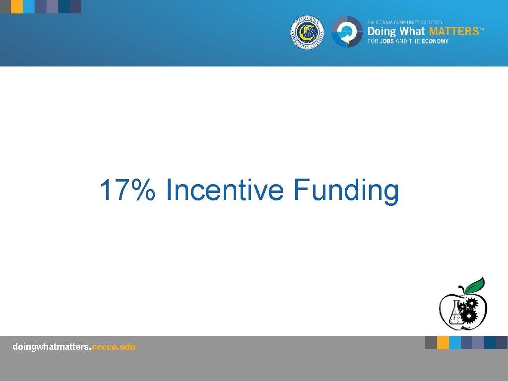 17% Incentive Funding doingwhatmatters. cccco. edu